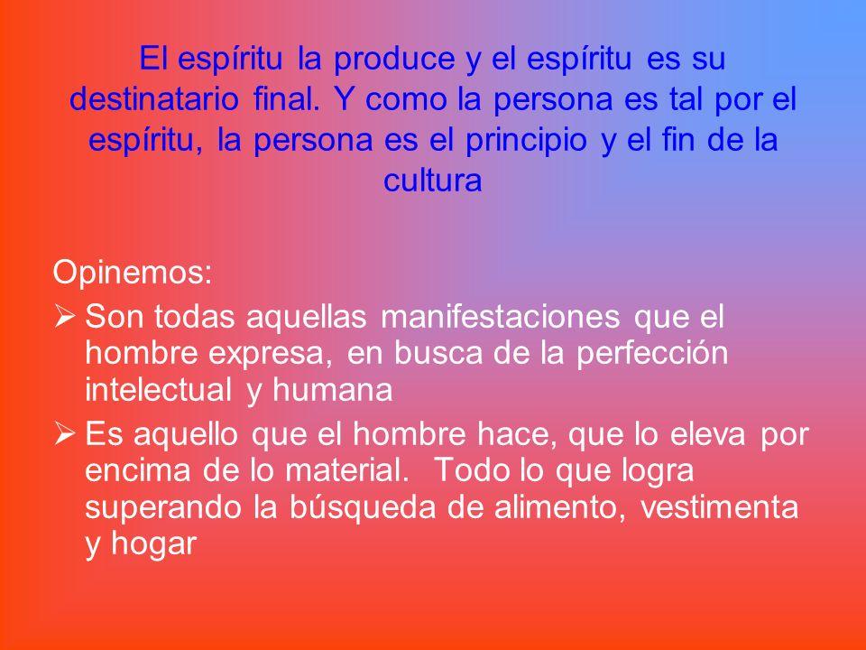 El espíritu la produce y el espíritu es su destinatario final. Y como la persona es tal por el espíritu, la persona es el principio y el fin de la cul