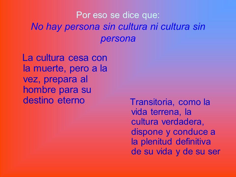 Por eso se dice que: No hay persona sin cultura ni cultura sin persona La cultura cesa con la muerte, pero a la vez, prepara al hombre para su destino