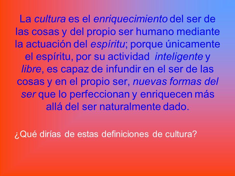 La cultura es el enriquecimiento del ser de las cosas y del propio ser humano mediante la actuación del espíritu; porque únicamente el espíritu, por s