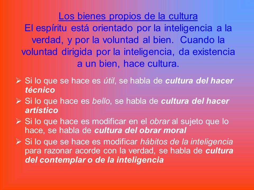 Los bienes propios de la cultura El espíritu está orientado por la inteligencia a la verdad, y por la voluntad al bien. Cuando la voluntad dirigida po