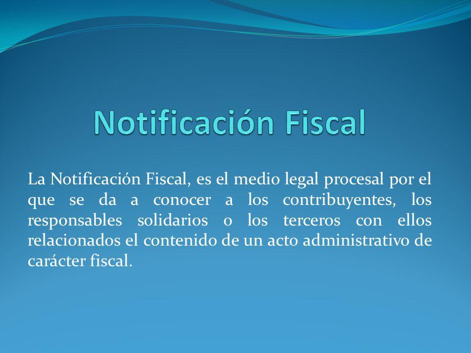 La Notificación Fiscal, es el medio legal procesal por el que se da a conocer a los contribuyentes, los responsables solidarios o los terceros con ell