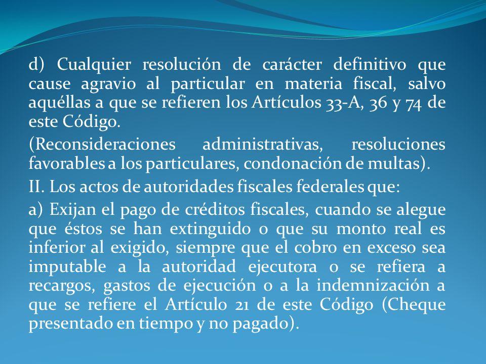 d) Cualquier resolución de carácter definitivo que cause agravio al particular en materia fiscal, salvo aquéllas a que se refieren los Artículos 33-A,