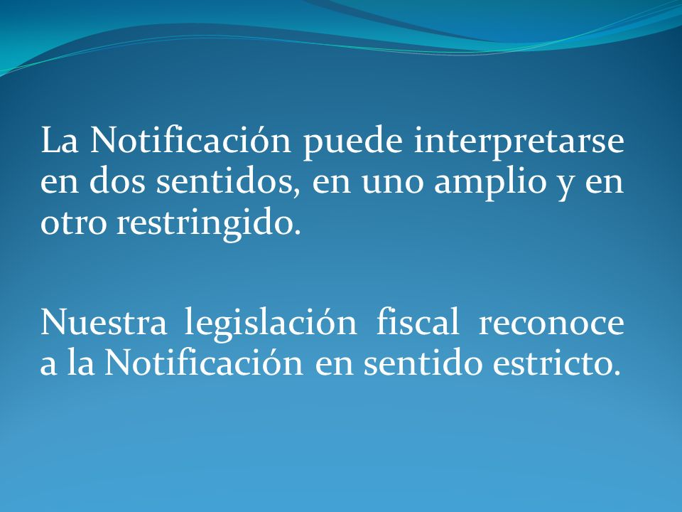 La Notificación puede interpretarse en dos sentidos, en uno amplio y en otro restringido. Nuestra legislación fiscal reconoce a la Notificación en sen
