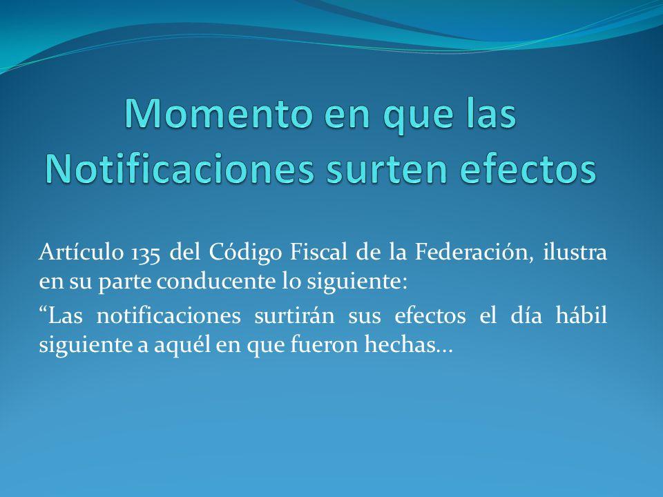 Artículo 135 del Código Fiscal de la Federación, ilustra en su parte conducente lo siguiente: Las notificaciones surtirán sus efectos el día hábil sig