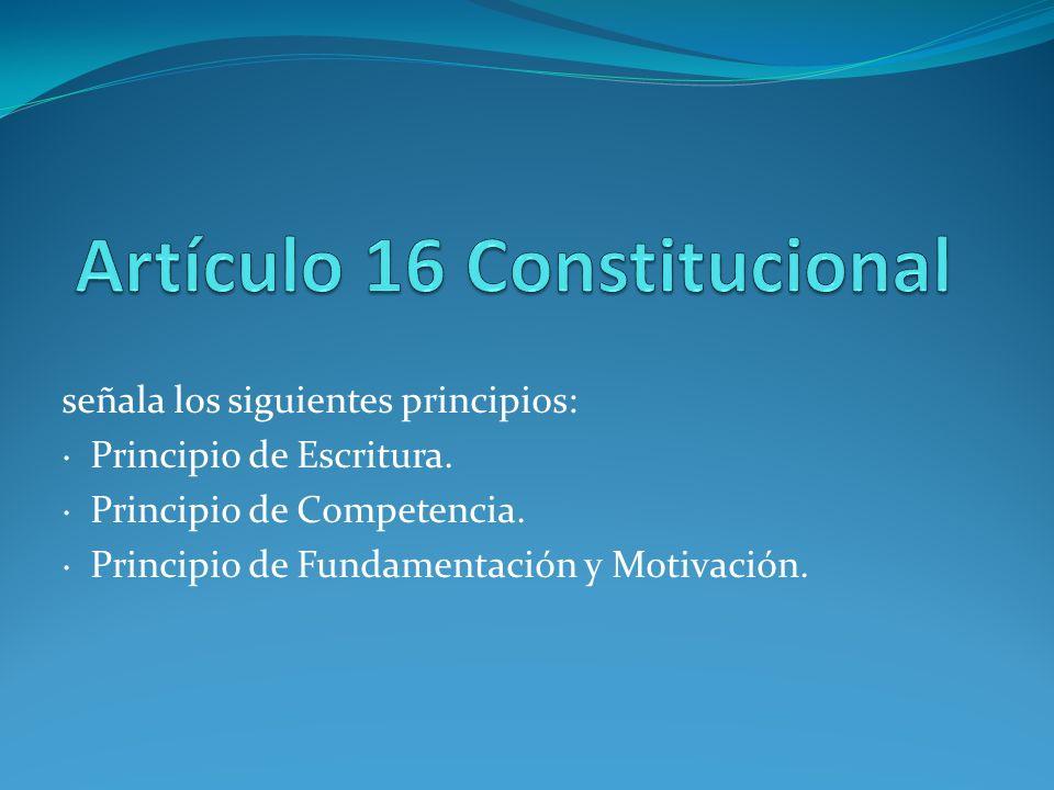 señala los siguientes principios: · Principio de Escritura. · Principio de Competencia. · Principio de Fundamentación y Motivación.
