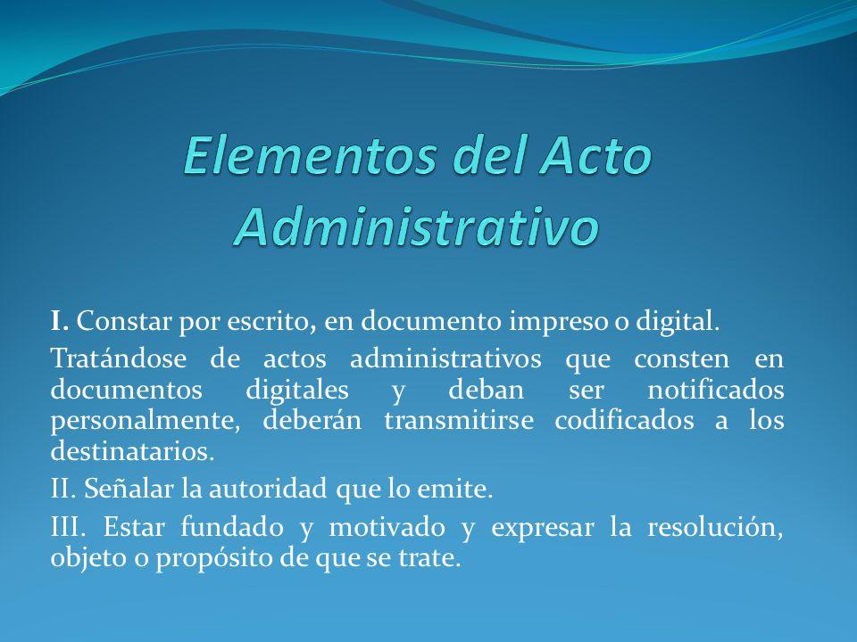 I. Constar por escrito, en documento impreso o digital. Tratándose de actos administrativos que consten en documentos digitales y deban ser notificado