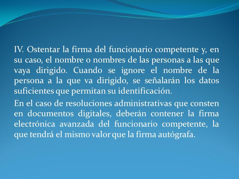 IV. Ostentar la firma del funcionario competente y, en su caso, el nombre o nombres de las personas a las que vaya dirigido. Cuando se ignore el nombr