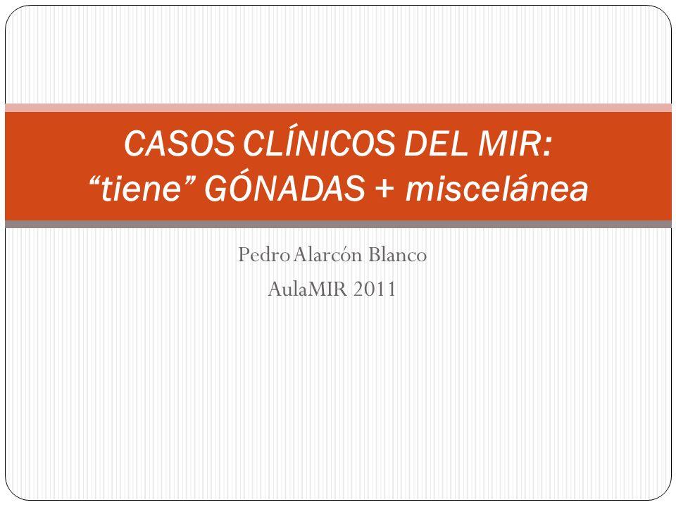 Pedro Alarcón Blanco AulaMIR 2011 CASOS CLÍNICOS DEL MIR: tiene GÓNADAS + miscelánea