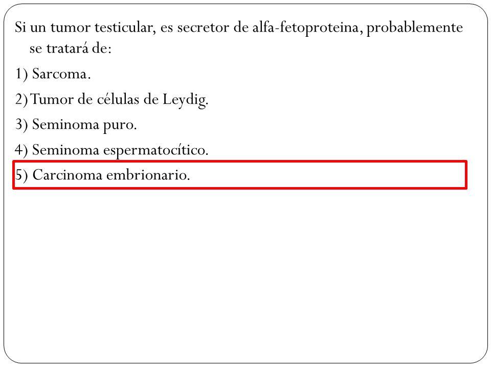 Si un tumor testicular, es secretor de alfa-fetoproteina, probablemente se tratará de: 1) Sarcoma. 2) Tumor de células de Leydig. 3) Seminoma puro. 4)