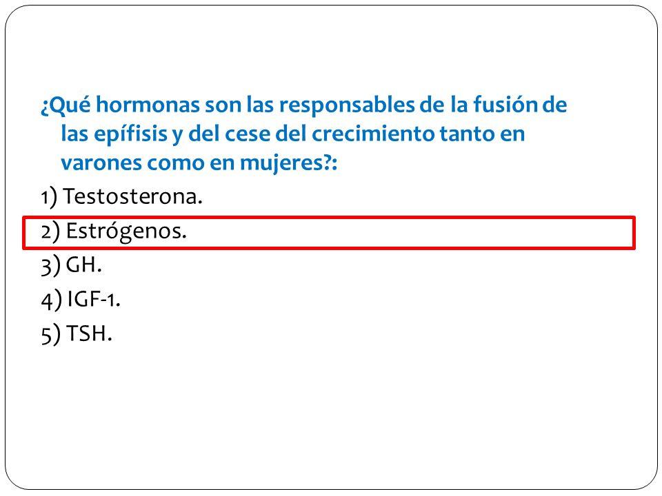 ¿Qué hormonas son las responsables de la fusión de las epífisis y del cese del crecimiento tanto en varones como en mujeres?: 1) Testosterona. 2) Estr