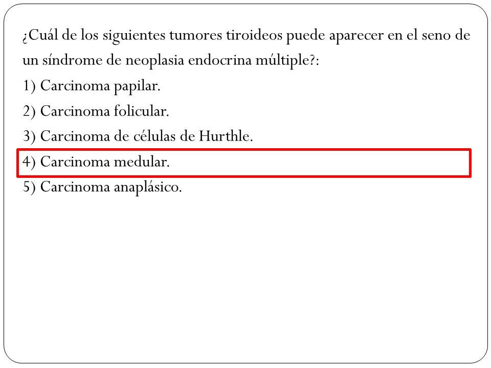 ¿Cuál de los siguientes tumores tiroideos puede aparecer en el seno de un síndrome de neoplasia endocrina múltiple?: 1) Carcinoma papilar. 2) Carcinom