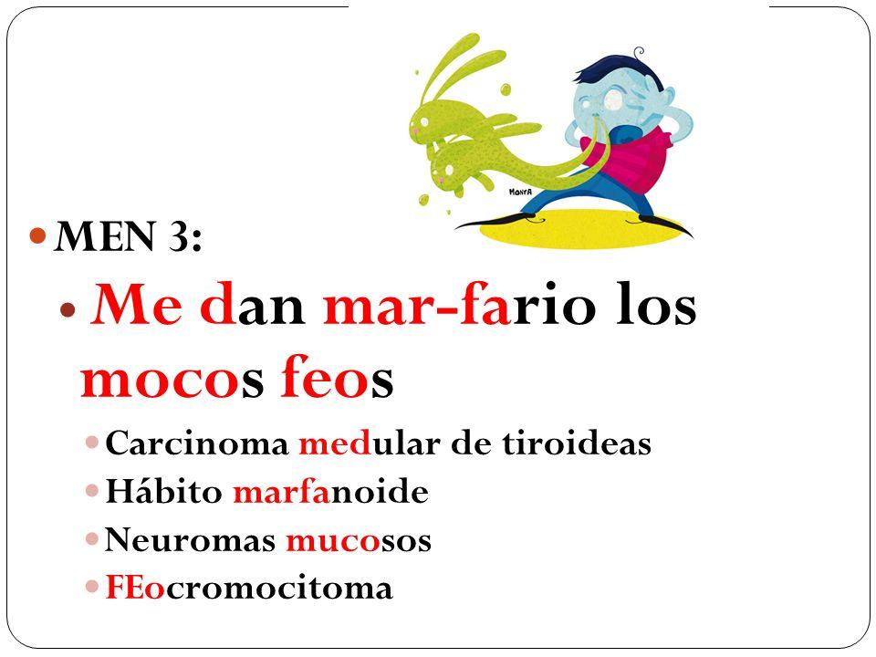MEN 3: Me dan mar-fario los mocos feos Carcinoma medular de tiroideas Hábito marfanoide Neuromas mucosos FEocromocitoma