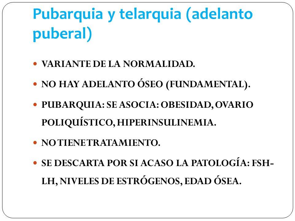 Pubarquia y telarquia (adelanto puberal) VARIANTE DE LA NORMALIDAD. NO HAY ADELANTO ÓSEO (FUNDAMENTAL). PUBARQUIA: SE ASOCIA: OBESIDAD, OVARIO POLIQUÍ
