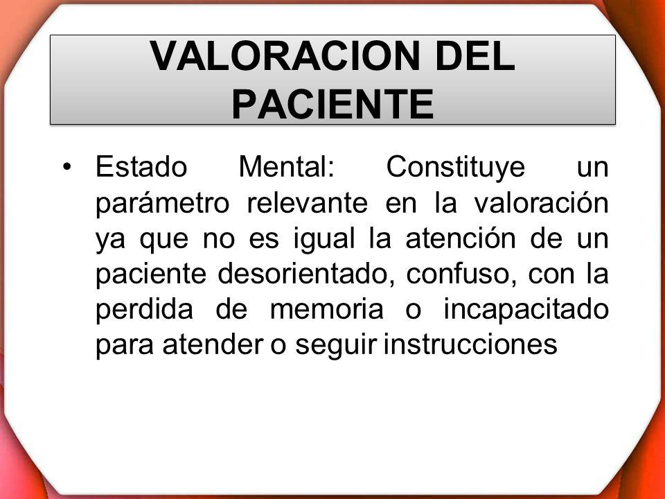 VALORACION DEL PACIENTE Estado Mental: Constituye un parámetro relevante en la valoración ya que no es igual la atención de un paciente desorientado,