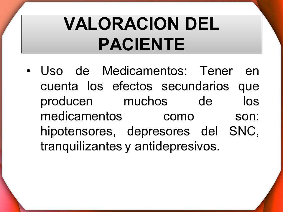 VALORACION DEL PACIENTE Uso de Medicamentos: Tener en cuenta los efectos secundarios que producen muchos de los medicamentos como son: hipotensores, d