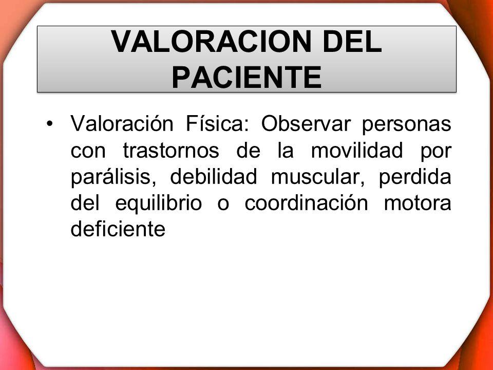 VALORACION DEL PACIENTE Valoración Física: Observar personas con trastornos de la movilidad por parálisis, debilidad muscular, perdida del equilibrio