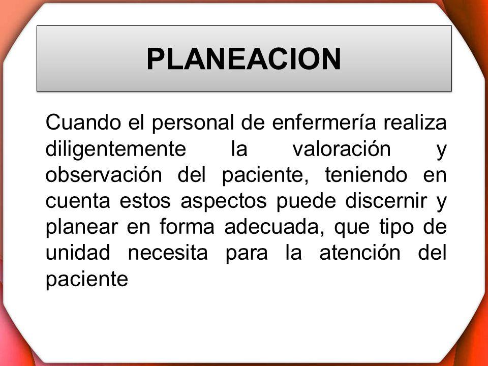 PLANEACION Cuando el personal de enfermería realiza diligentemente la valoración y observación del paciente, teniendo en cuenta estos aspectos puede d