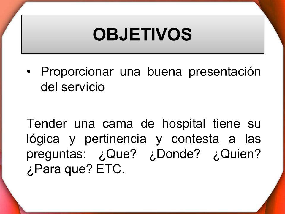 OBJETIVOS Proporcionar una buena presentación del servicio Tender una cama de hospital tiene su lógica y pertinencia y contesta a las preguntas: ¿Que?