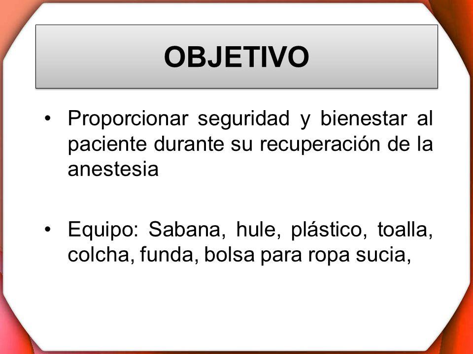 OBJETIVO Proporcionar seguridad y bienestar al paciente durante su recuperación de la anestesia Equipo: Sabana, hule, plástico, toalla, colcha, funda,