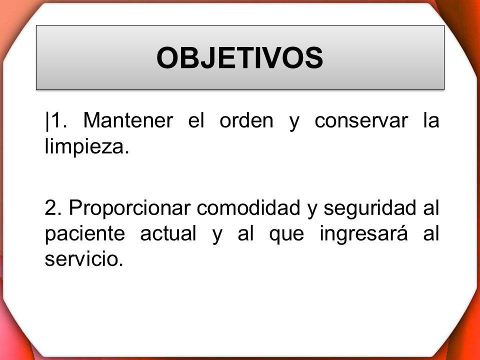 OBJETIVOS |1. Mantener el orden y conservar la limpieza. 2. Proporcionar comodidad y seguridad al paciente actual y al que ingresará al servicio.