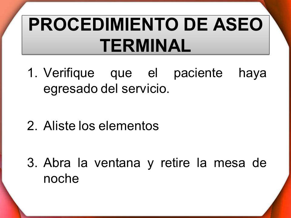 PROCEDIMIENTO DE ASEO TERMINAL 1.Verifique que el paciente haya egresado del servicio. 2.Aliste los elementos 3.Abra la ventana y retire la mesa de no