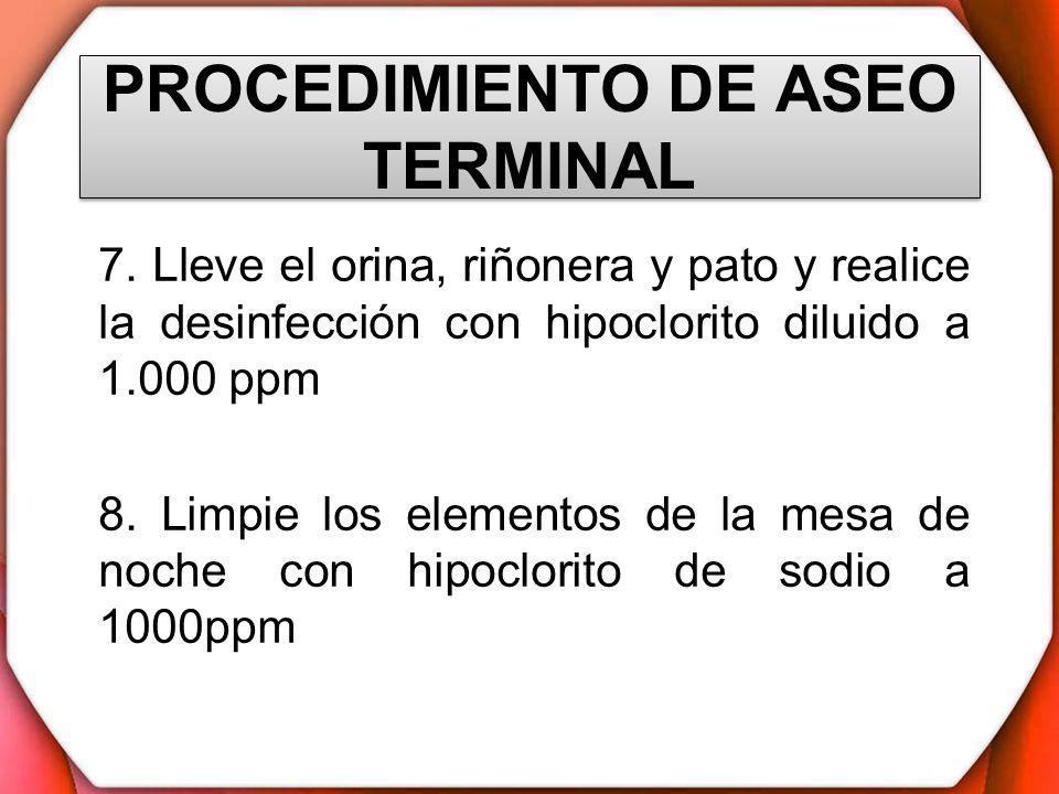 PROCEDIMIENTO DE ASEO TERMINAL 7. Lleve el orina, riñonera y pato y realice la desinfección con hipoclorito diluido a 1.000 ppm 8. Limpie los elemento