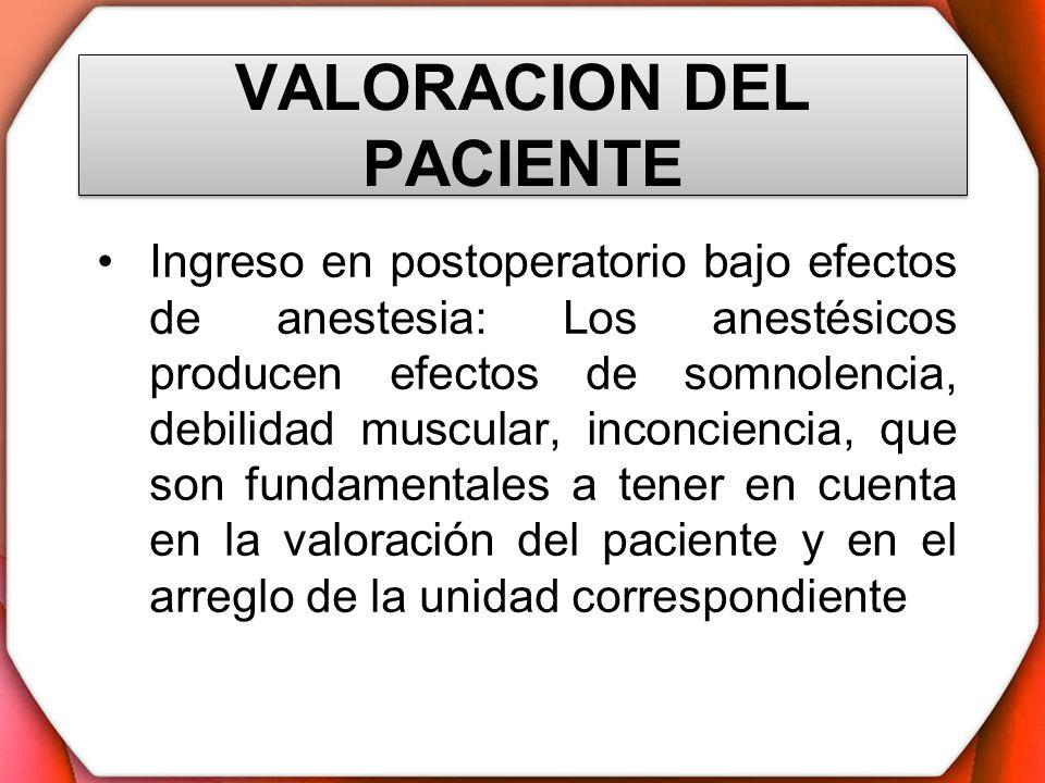 VALORACION DEL PACIENTE Ingreso en postoperatorio bajo efectos de anestesia: Los anestésicos producen efectos de somnolencia, debilidad muscular, inco