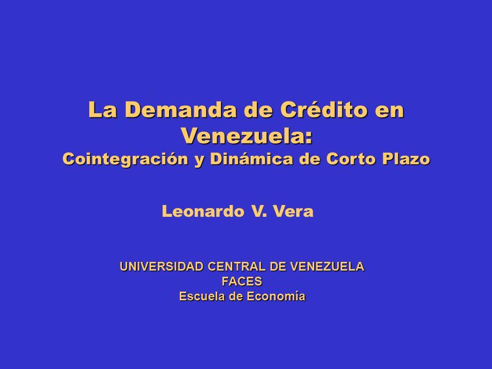 La Demanda de Crédito en Venezuela: Cointegración y Dinámica de Corto Plazo UNIVERSIDAD CENTRAL DE VENEZUELA FACES Escuela de Economía Leonardo V. Ver