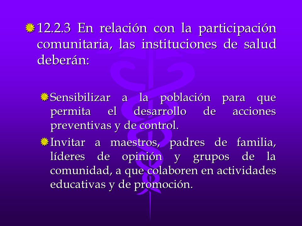 12.2.3 En relación con la participación comunitaria, las instituciones de salud deberán: Sensibilizar a la población para que permita el desarrollo de