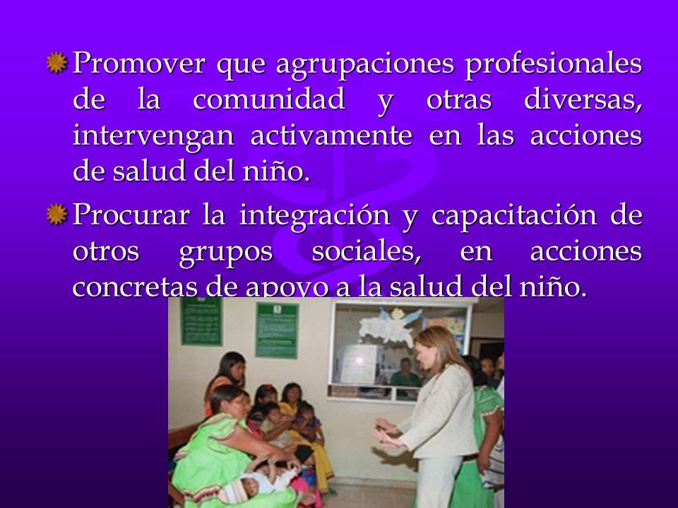 Promover que agrupaciones profesionales de la comunidad y otras diversas, intervengan activamente en las acciones de salud del niño. Procurar la integ
