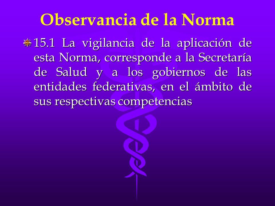 Observancia de la Norma 15.1 La vigilancia de la aplicación de esta Norma, corresponde a la Secretaría de Salud y a los gobiernos de las entidades fed