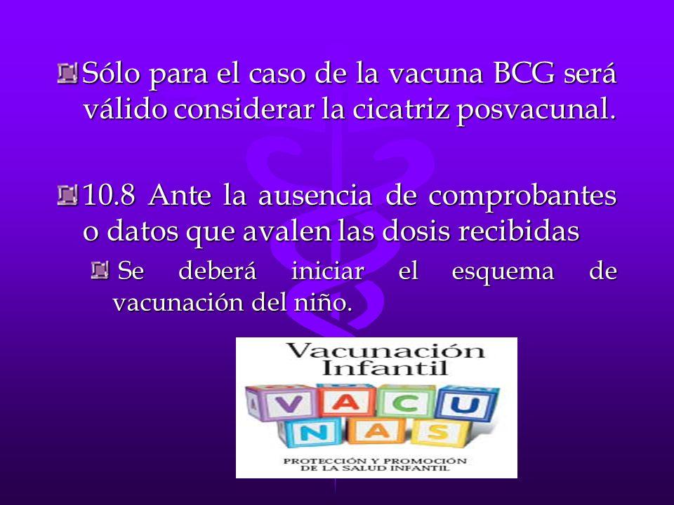Sólo para el caso de la vacuna BCG será válido considerar la cicatriz posvacunal. 10.8 Ante la ausencia de comprobantes o datos que avalen las dosis r