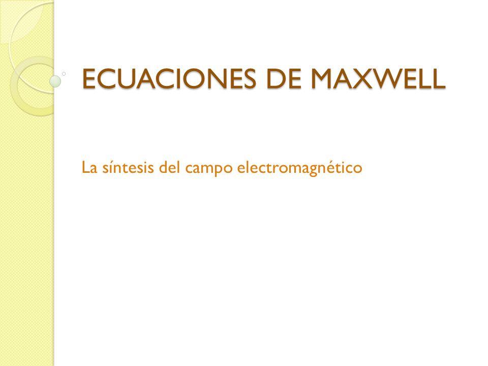 ECUACIONES DE MAXWELL La síntesis del campo electromagnético