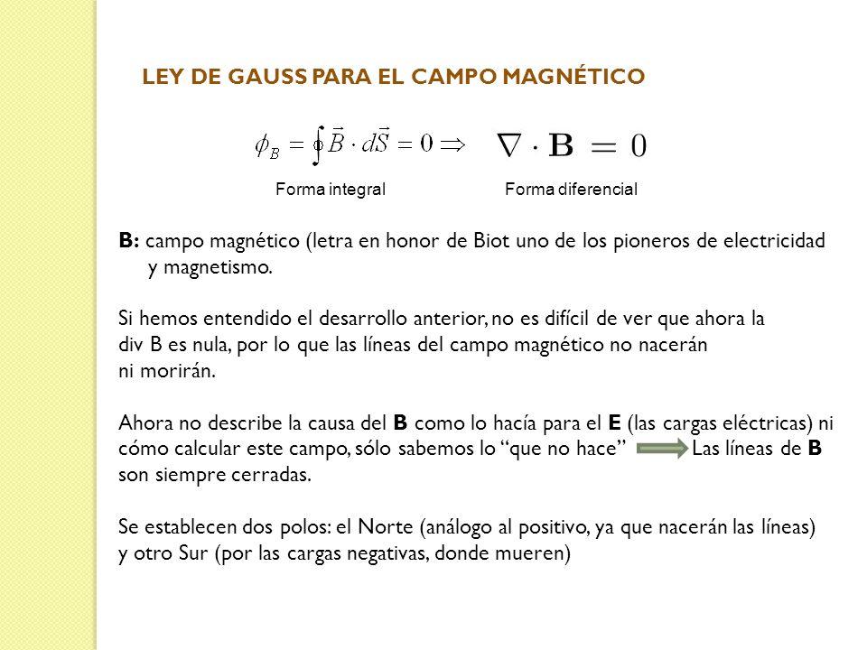 LEY DE GAUSS PARA EL CAMPO MAGNÉTICO Forma integral Forma diferencial B: campo magnético (letra en honor de Biot uno de los pioneros de electricidad y