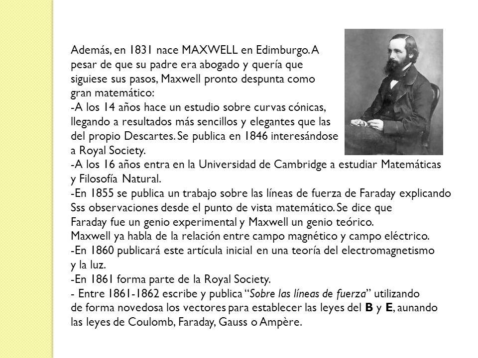 Además, en 1831 nace MAXWELL en Edimburgo. A pesar de que su padre era abogado y quería que siguiese sus pasos, Maxwell pronto despunta como gran mate
