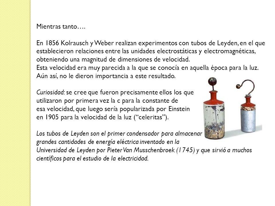 Mientras tanto…. En 1856 Kolrausch y Weber realizan experimentos con tubos de Leyden, en el que establecieron relaciones entre las unidades electrostá