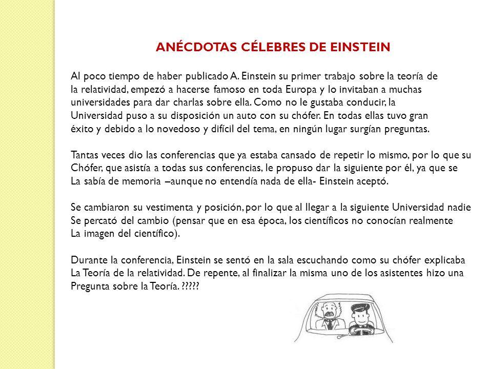 ANÉCDOTAS CÉLEBRES DE EINSTEIN Al poco tiempo de haber publicado A. Einstein su primer trabajo sobre la teoría de la relatividad, empezó a hacerse fam