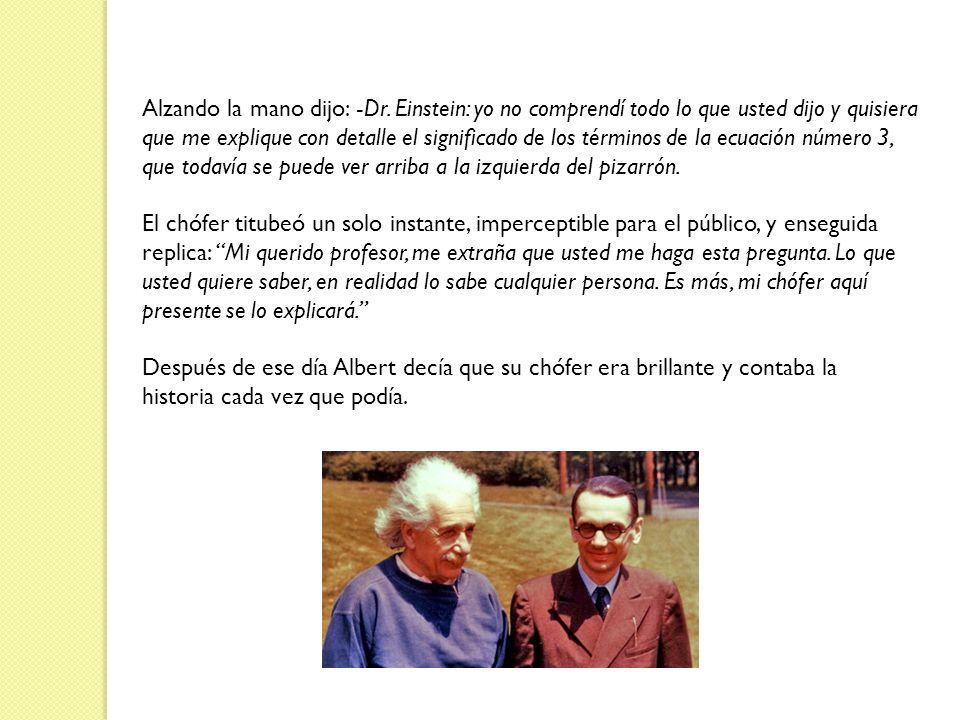 Alzando la mano dijo: -Dr. Einstein: yo no comprendí todo lo que usted dijo y quisiera que me explique con detalle el significado de los términos de l