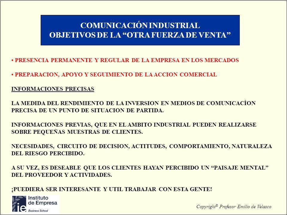 Copyright © Profesor Emilio de Velasco COMUNICACIÓN INDUSTRIAL OBJETIVOS DE LA OTRA FUERZA DE VENTA PRESENCIA PERMANENTE Y REGULAR DE LA EMPRESA EN LO
