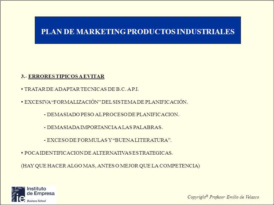 Copyright © Profesor Emilio de Velasco PLAN DE MARKETING PRODUCTOS INDUSTRIALES 3.- ERRORES TIPICOS A EVITAR TRATAR DE ADAPTAR TECNICAS DE B.C. A P.I.