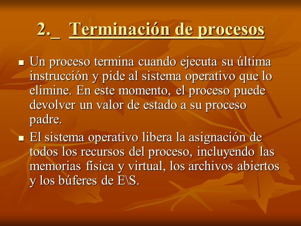 2._ Terminación de procesos Un proceso termina cuando ejecuta su última instrucción y pide al sistema operativo que lo elimine. En este momento, el pr