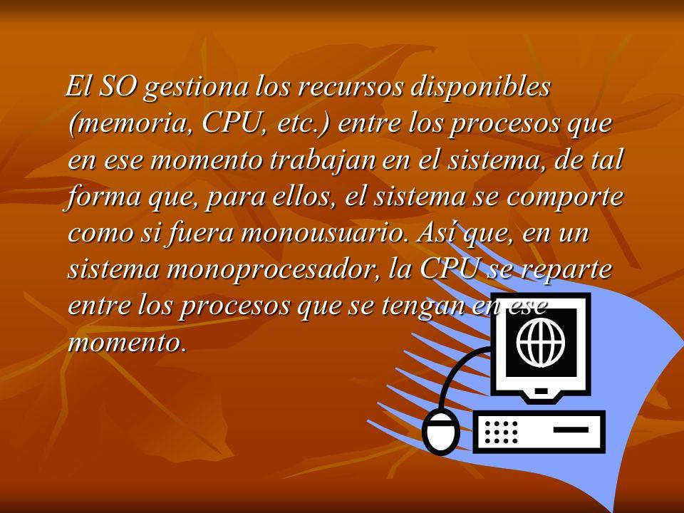 El SO gestiona los recursos disponibles (memoria, CPU, etc.) entre los procesos que en ese momento trabajan en el sistema, de tal forma que, para ello