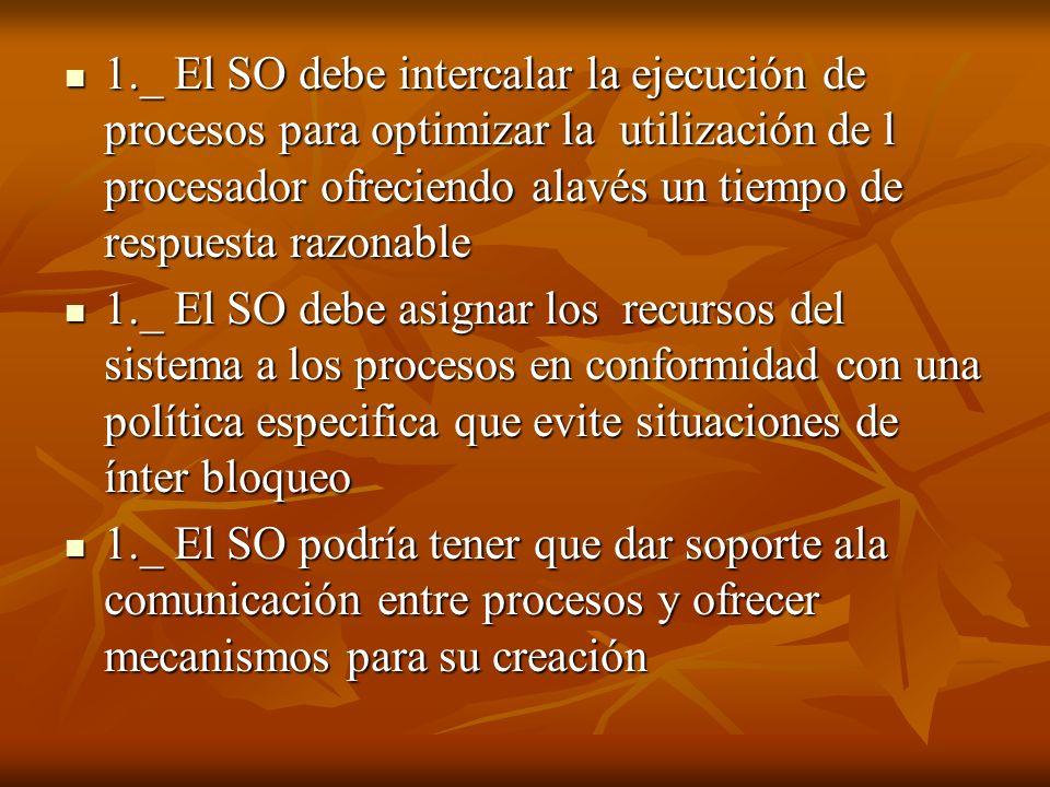 1._ El SO debe intercalar la ejecución de procesos para optimizar la utilización de l procesador ofreciendo alavés un tiempo de respuesta razonable 1.