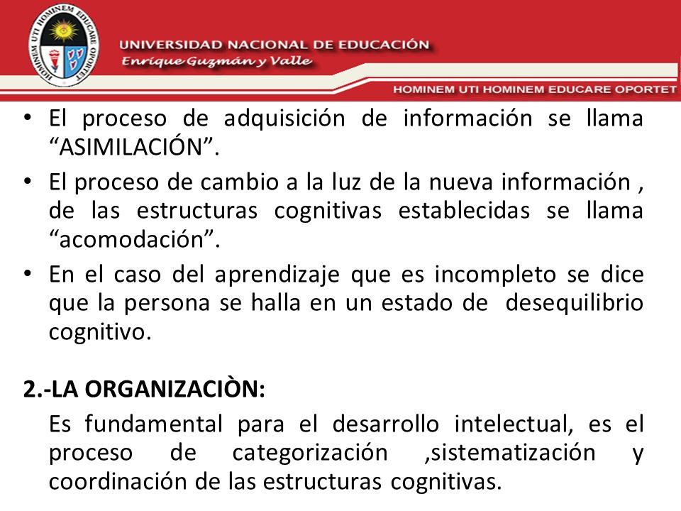 El proceso de adquisición de información se llama ASIMILACIÓN. El proceso de cambio a la luz de la nueva información, de las estructuras cognitivas es