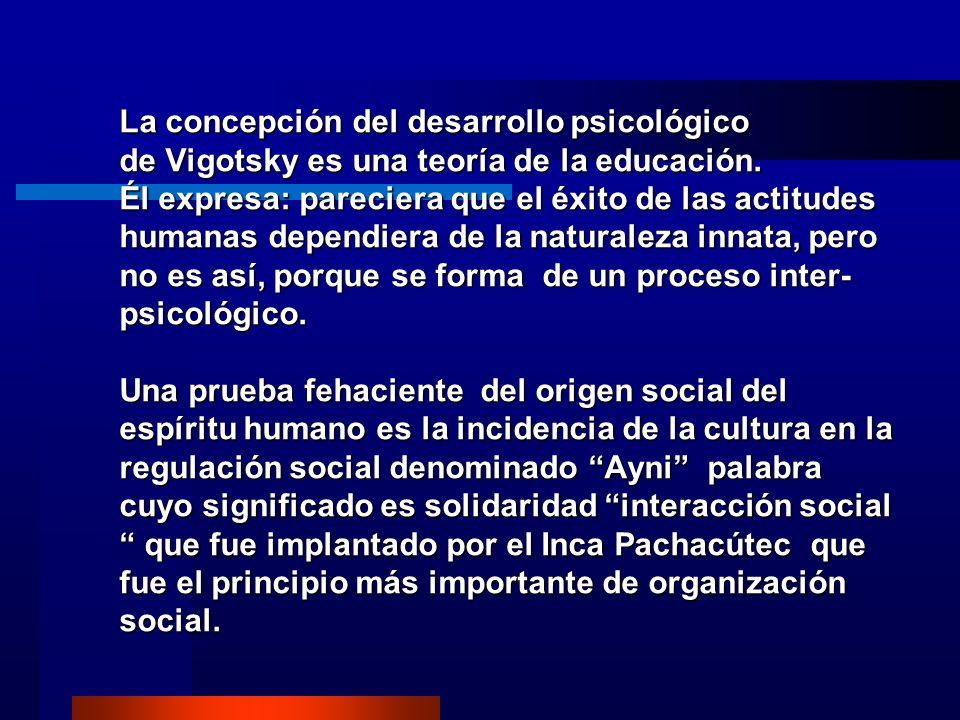 La concepción del desarrollo psicológico de Vigotsky es una teoría de la educación. Él expresa: pareciera que el éxito de las actitudes humanas depend
