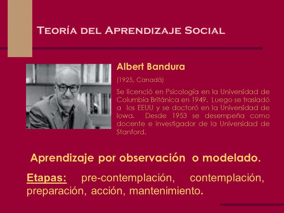 Teoría del Aprendizaje Social Albert Bandura (1925, Canadá) Se licenció en Psicología en la Universidad de Columbia Británica en 1949. Luego se trasla