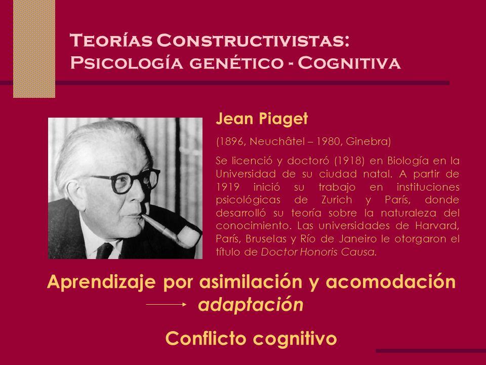 Teorías Constructivistas: Psicología genético - Cognitiva Jean Piaget (1896, Neuchâtel – 1980, Ginebra) Se licenció y doctoró (1918) en Biología en la