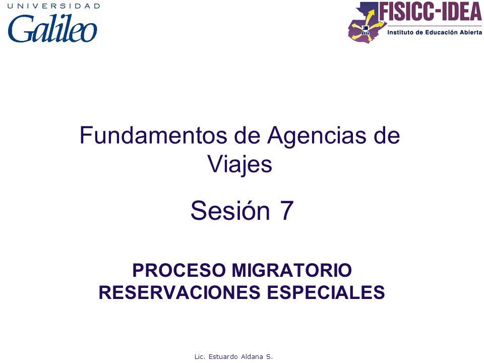 Fundamentos de Agencias de Viajes Sesión 7 PROCESO MIGRATORIO RESERVACIONES ESPECIALES Lic. Estuardo Aldana S.
