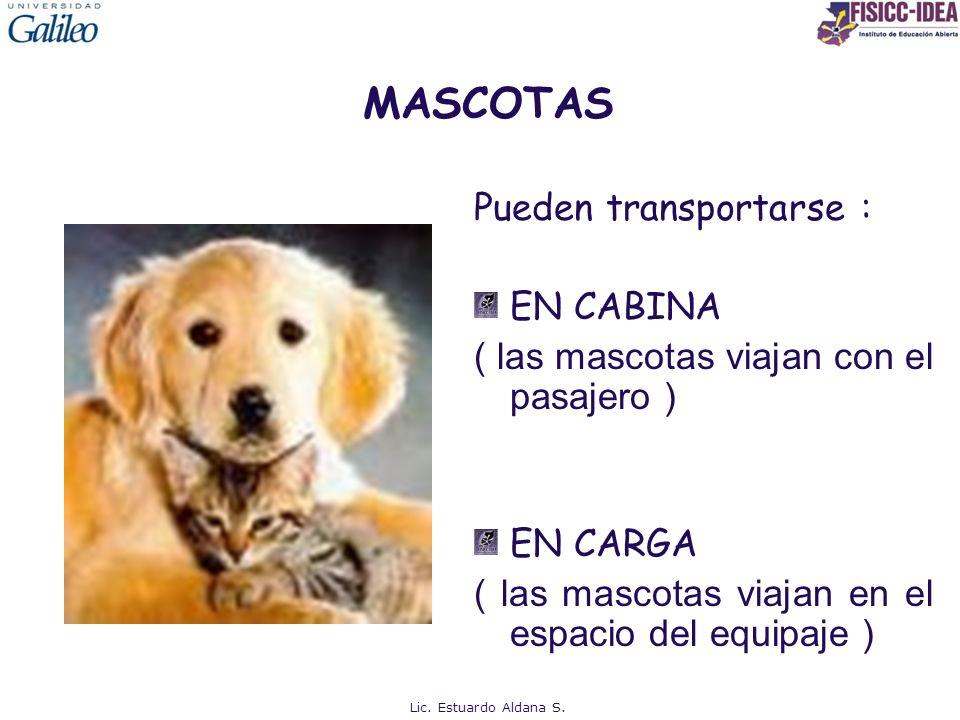 MASCOTAS Pueden transportarse : EN CABINA ( las mascotas viajan con el pasajero ) EN CARGA ( las mascotas viajan en el espacio del equipaje ) Lic. Est