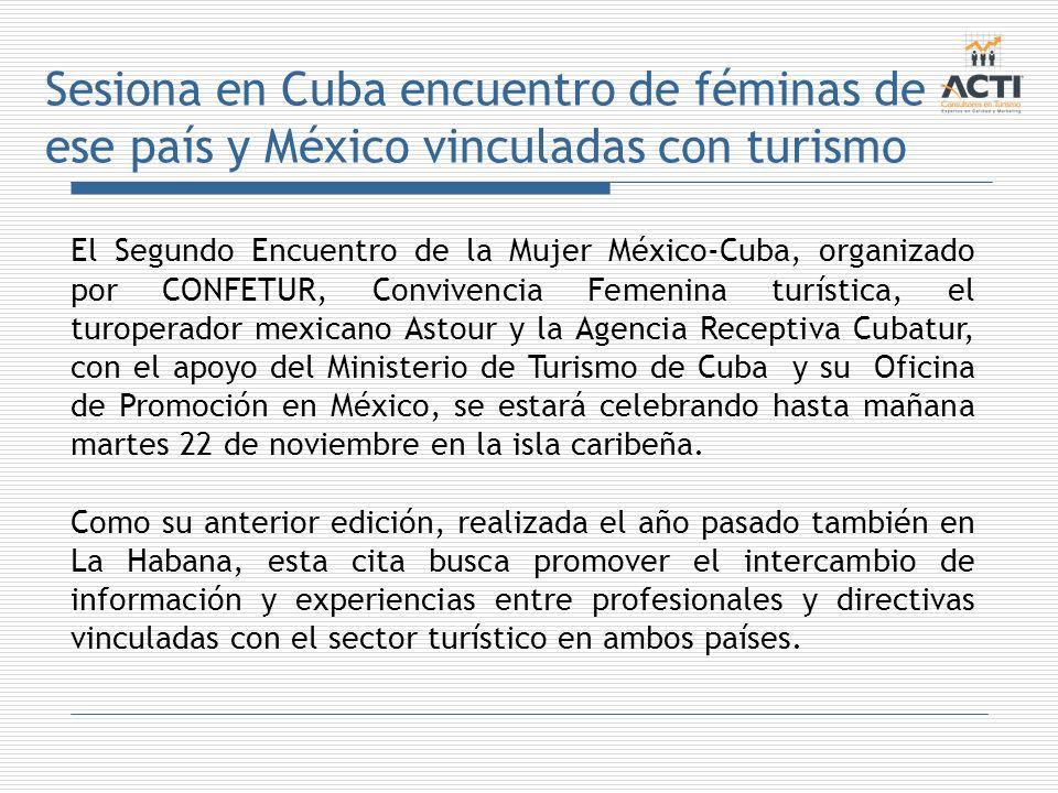 Sesiona en Cuba encuentro de féminas de ese país y México vinculadas con turismo El Segundo Encuentro de la Mujer México-Cuba, organizado por CONFETUR